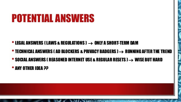 POTENTIAL ANSWERS •LEGAL ANSWERS ( LAWS & REGULATIONS )  ONLY A SHORT-TERM DAM •TECHNICAL ANSWERS ( AD BLOCKERS & PRIVACY...
