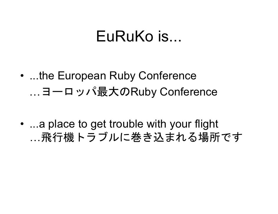 EuRuKo is...  • ...the European Ruby Conference   …ヨーロッパ最大のRuby Conference  • ...a place to get trouble with your flight  ...