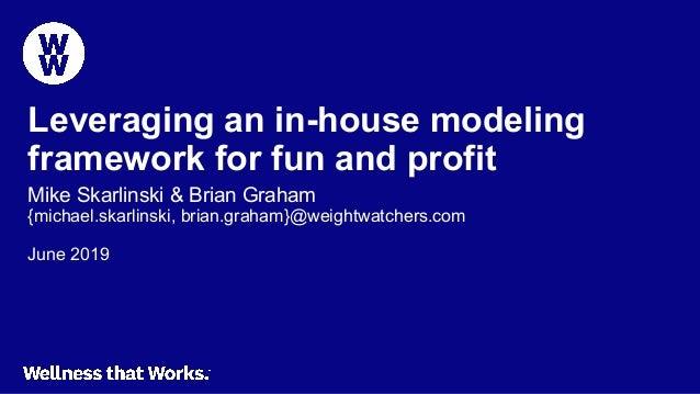 Leveraging an in-house modeling framework for fun and profit Mike Skarlinski & Brian Graham {michael.skarlinski, brian.gra...