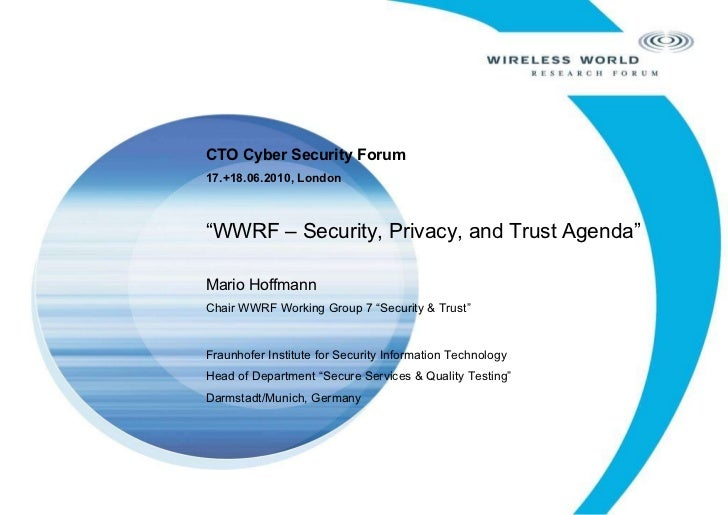 "CTO Cyber Security Forum 17.+18.06.2010, London "" WWRF – Security, Privacy, and Trust Agenda"" Mario Hoffmann Chair WWRF Wo..."