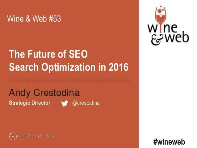 The Future of SEO Search Optimization in 2016 Andy Crestodina Strategic Director | @crestodina Wine & Web #53 #wineweb