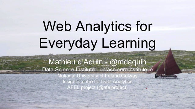 Web Analytics for Everyday Learning Mathieu d'Aquin - @mdaquin Data Science Institute - datascienceinstitute.ie National U...