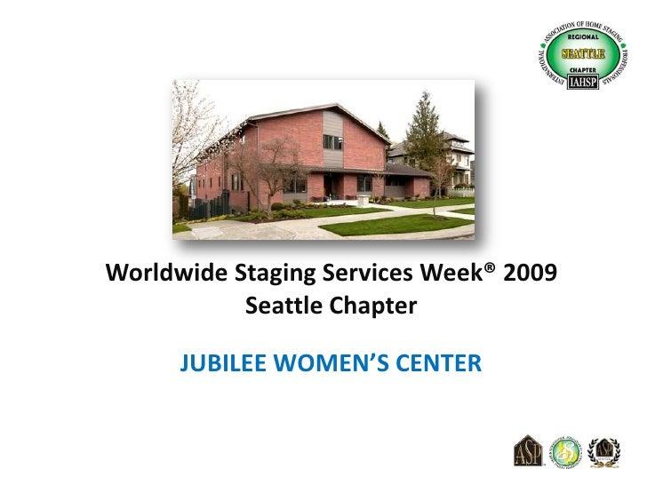 Worldwide Staging Services Week® 2009<br />Seattle Chapter<br />JUBILEE WOMEN'S CENTER<br />