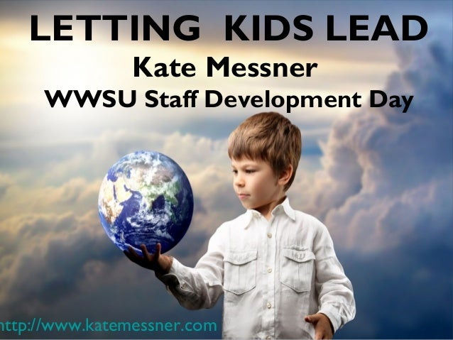 LETTING KIDS LEAD Kate Messner WWSU Staff Development Day  http://www.katemessner.com