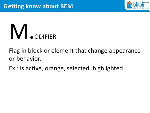 Getting know about BEM M.ODIFIER Flag in block or element that change appearance or behavior. Ex : is active, orange, sele...