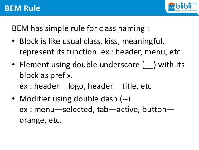 BEM Rule BEM has simple rule for class naming : • Block is like usual class, kiss, meaningful, represent its function. ex ...