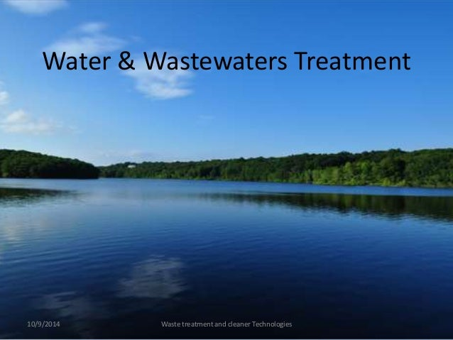 Water & Wastewaters Treatment  10/9/2014 Waste treatment and cleaner Technologies