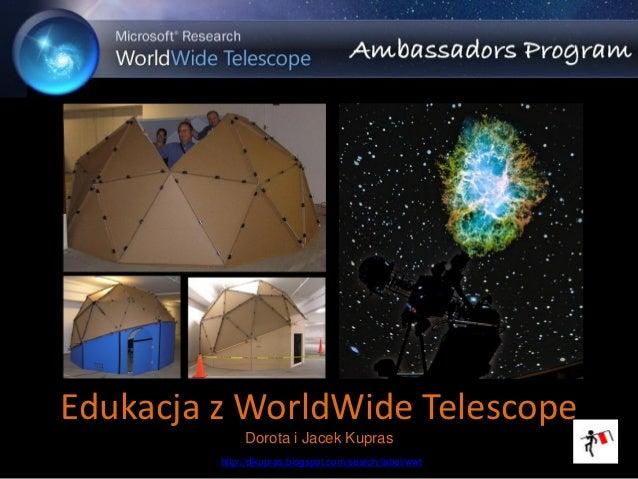 Edukacja z WorldWide Telescope              Dorota i Jacek Kupras         http://djkupras.blogspot.com/search/label/wwt   1