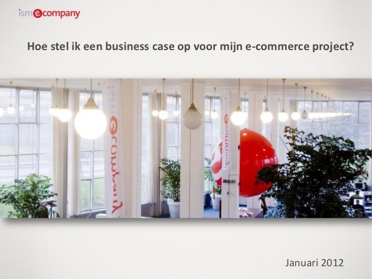 Hoe stel ik een business case op voor mijn e-commerce project?                                                Januari 2012