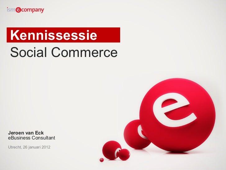 KennissessieSocial CommerceJeroen van EckeBusiness ConsultantUtrecht, 26 januari 2012