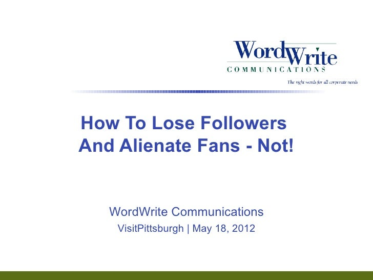 How To Lose FollowersAnd Alienate Fans - Not!   WordWrite Communications    VisitPittsburgh | May 18, 2012                ...