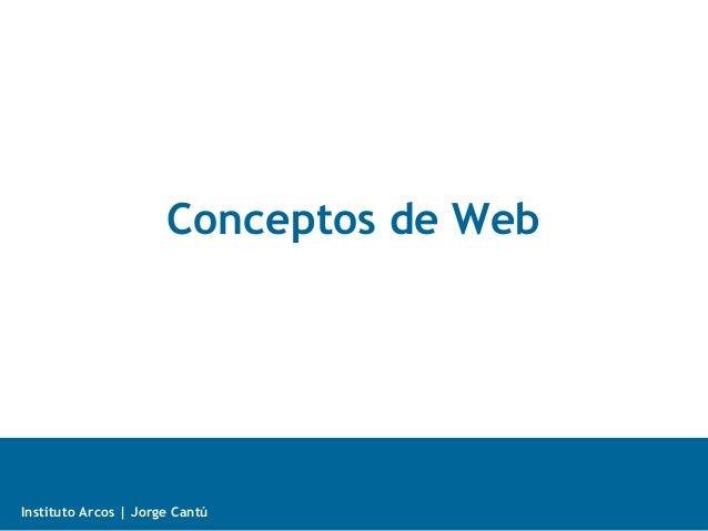 Internet + Web Instituto Arcos | Jorge Cantú Conceptos de Web
