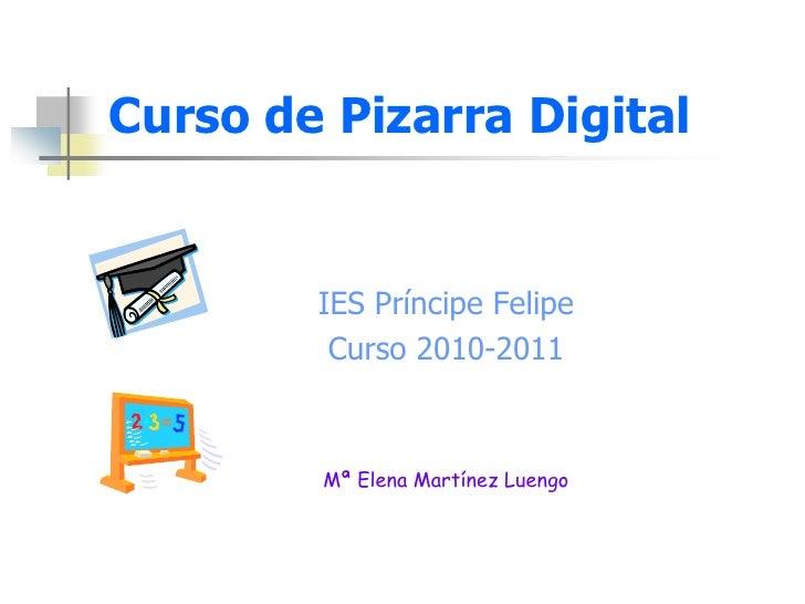 Curso de Pizarra Digital<br />IES Príncipe Felipe<br />Curso 2010-2011<br />Mª Elena Martínez Luengo<br />
