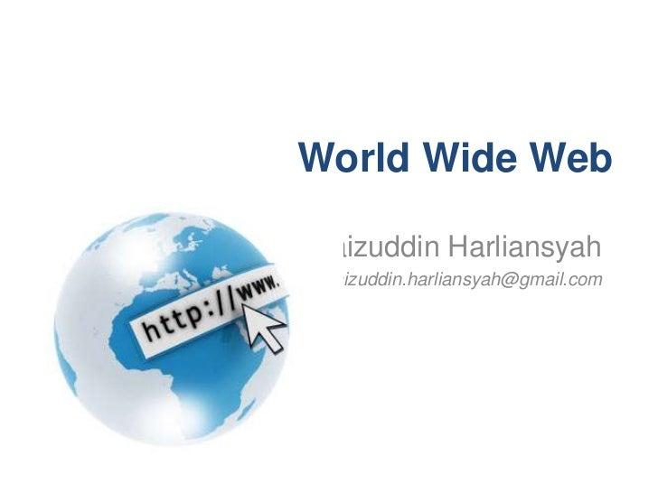 World Wide WebFaizuddin Harliansyah faizuddin.harliansyah@gmail.com