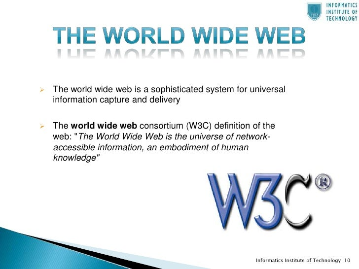 the definition of the internet and the world wide web The internet is the biggest world-wide communication network of computers internet has millions of smaller domestic, academic, business, and government networks.