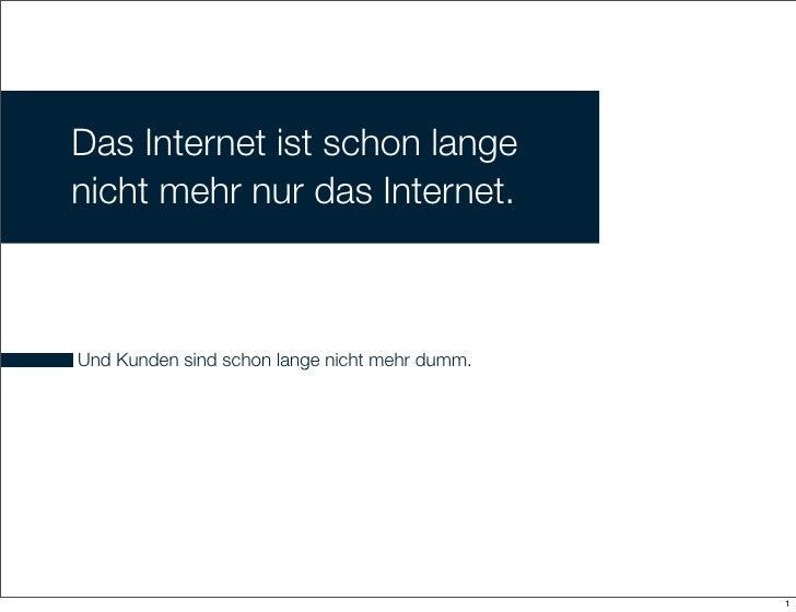 Das Internet ist schon lange nicht mehr nur das Internet.    Und Kunden sind schon lange nicht mehr dumm.                 ...