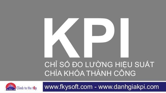 www.fkysoft.com - www.danhgiakpi.com KPICHỈ SỐ ĐO LƯỜNG HIỆU SUẤT CHÌA KHÓA THÀNH CÔNG