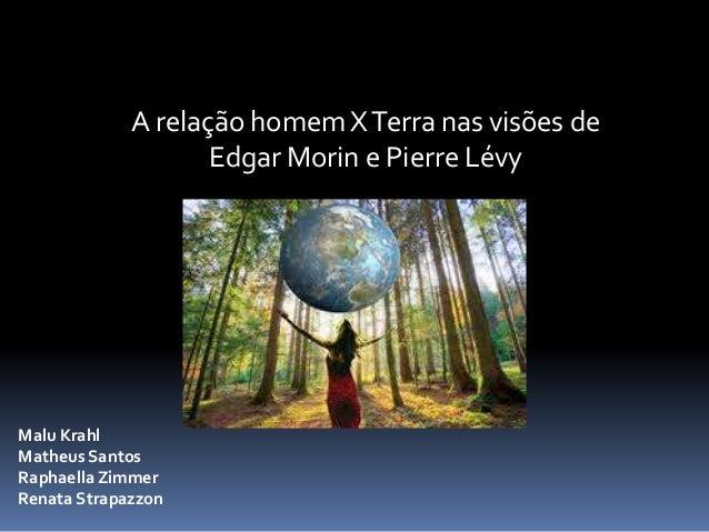 A relação homem XTerra nas visões de Edgar Morin e Pierre Lévy Malu Krahl Matheus Santos Raphaella Zimmer Renata Strapazzon