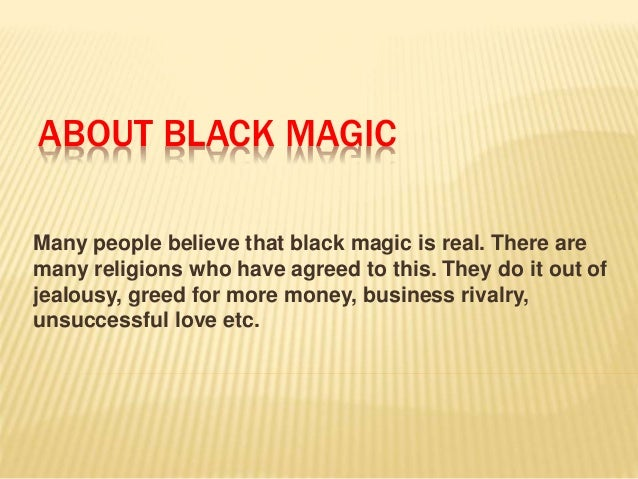 ABOUT BLACK MAGIC  Many people believe that black magic is real. There are  many religions who have agreed to this. They d...
