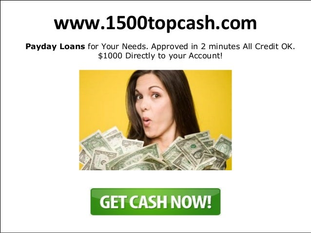 www.1500topcash.comPayday Loans for Your Needs. Approved in 2 minutes All Credit OK.                $1000 Directly to your...