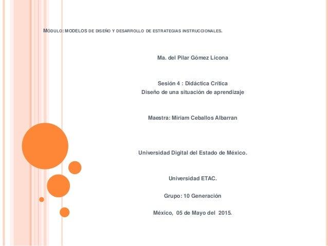 MÓDULO: MODELOS DE DISEÑO Y DESARROLLO DE ESTRATEGIAS INSTRUCCIONALES. Ma. del Pilar Gómez Licona Sesión 4 : Didáctica Crí...