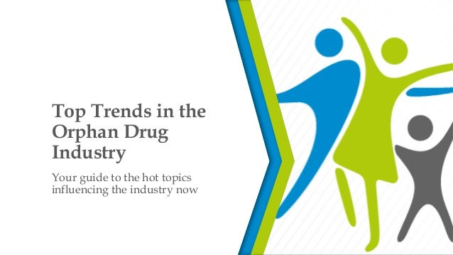 Top Trends in the Orphan Drug Industry Your guide to the hot topics influencing the industry now