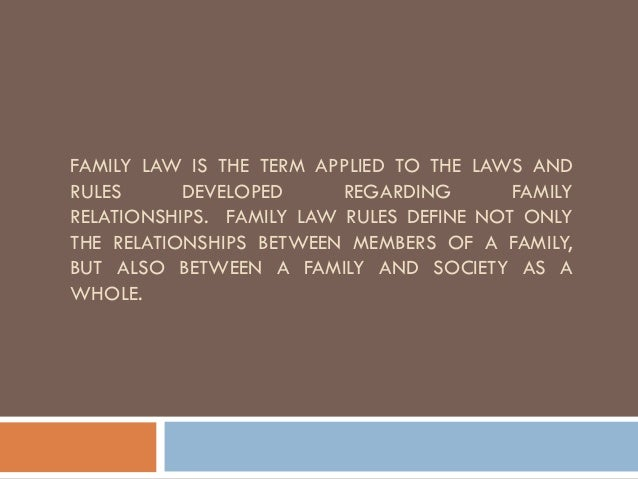 FAMILY LAW IS THE TERM APPLIED TO THE LAWS AND RULES DEVELOPED REGARDING FAMILY RELATIONSHIPS. FAMILY LAW RULES DEFINE NOT...