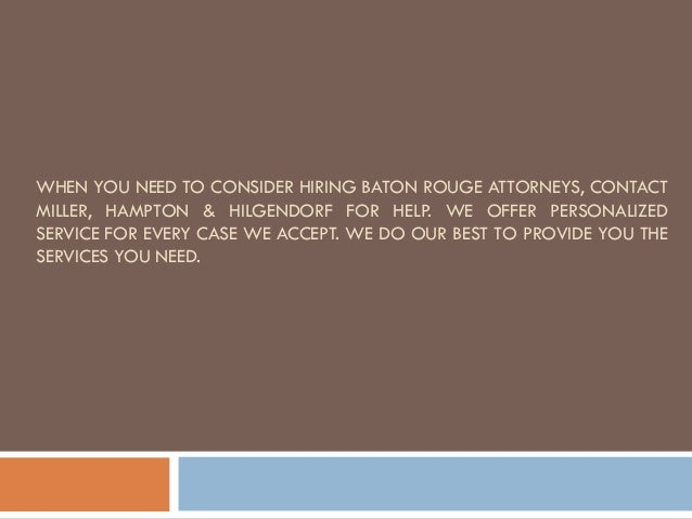 WHEN YOU NEED TO CONSIDER HIRING BATON ROUGE ATTORNEYS, CONTACT MILLER, HAMPTON & HILGENDORF FOR HELP. WE OFFER PERSONALIZ...
