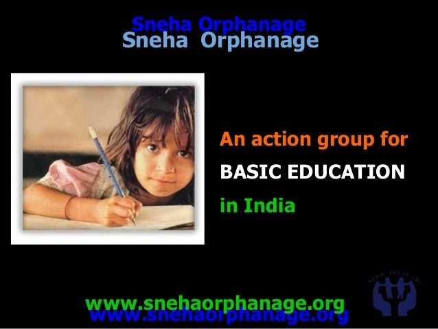 www.snehaorphanage.org Sneha Orphanage www.snehaorphanage.org An action group for BASIC EDUCATION in India Sneha Orphanage