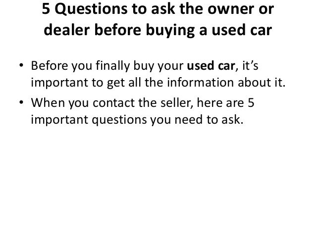 Questions To Ask When Buying A Car >> 5 Questions To Ask The Owner Or Dealer Before Buying A Used Car