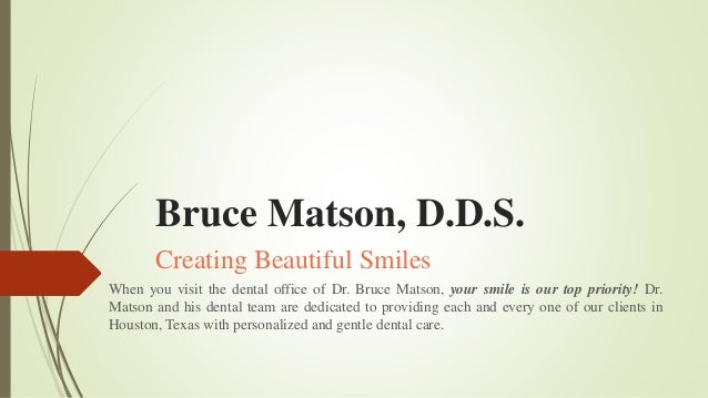 Bruce Matson, D.D.S. Creating Beautiful Smiles When you visit the dental office of Dr. Bruce Matson, your smile is our top...