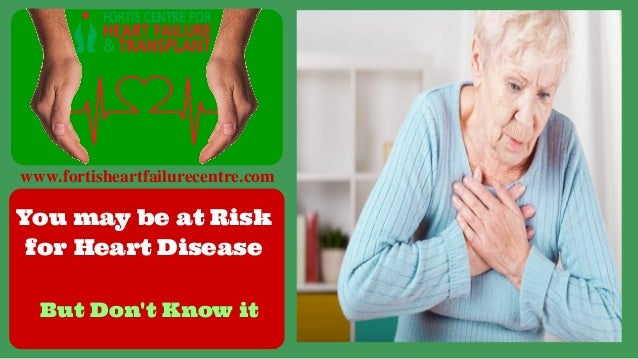 www.fortisheartfailurecentre.com You may be at Risk for Heart Disease But Don't Know it