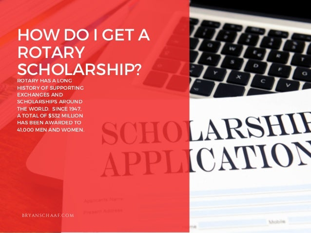 HOW DO I GET A ROTARY SCHOLARSHIP? ROTARY HAS A LONG HISTORY OF SUPPORTING EXCHANGES AND SCHOLARSHIPS AROUND THE WORLD. SI...