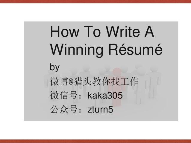 How To Write A Winning Résumé by 微博@猎头教你找工作 微信号:kaka305 公众号:zturn5