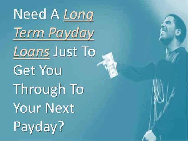 Need A Long Term Payday Loans Just To Get You Through To Your Next Payday?