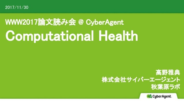 WWW2017論文読み会 @ CyberAgent Computational Health 高野雅典 株式会社サイバーエージェント 秋葉原ラボ 2017/11/30 CyberAgent, Inc. All Rights Reserved