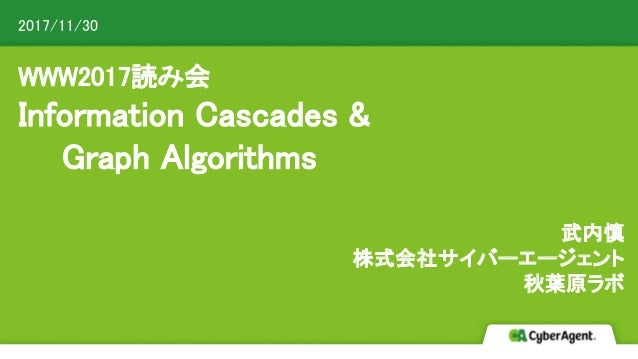 WWW2017読み会 Information Cascades & Graph Algorithms 武内慎 株式会社サイバーエージェント 秋葉原ラボ 2017/11/30