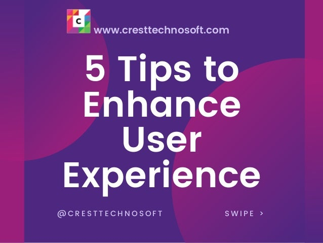 www.cresttechnosoft.com 5 Tips to Enhance User Experience @ C R E S T T E C H N O S O F T S W I P E >