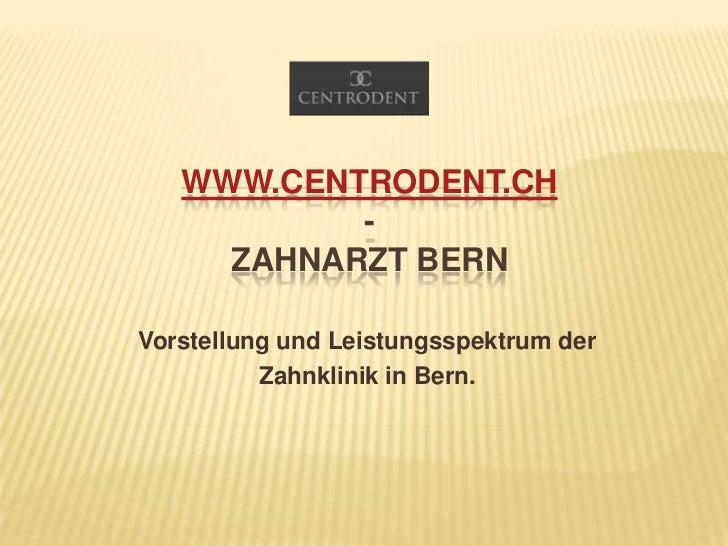 www.Centrodent.ch-Zahnarzt Bern<br />Vorstellung und Leistungsspektrum der<br />Zahnklinik in Bern.<br />