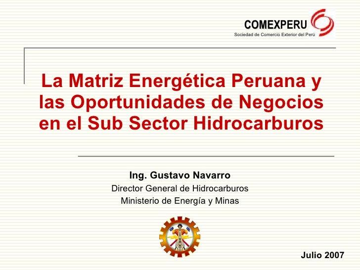 La Matriz Energética Peruana y las  Oportunidades de Negocios en el Sub Sector Hidrocarburos Ing. Gustavo Navarro Director...
