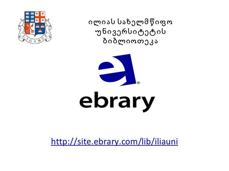 http://site.ebrary.com/lib/iliauni ილიას სახელმწიფო უნივერსიტეტის ბიბლიოთეკა