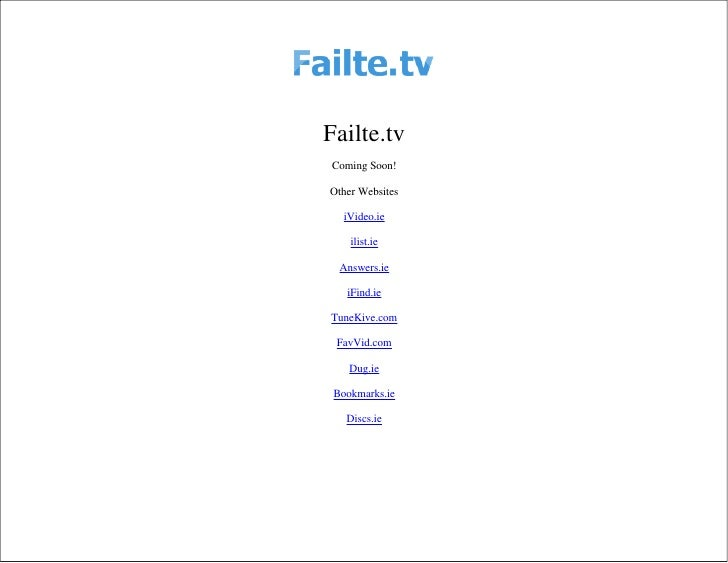 Failte.tv Coming Soon!  Other Websites     iVideo.ie      ilist.ie    Answers.ie     iFind.ie  TuneKive.com   FavVid.com  ...