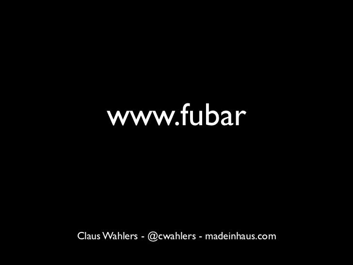 www.fubarWhat went wrong with the Web?Claus Wahlers - @cwahlers - madeinhaus.com