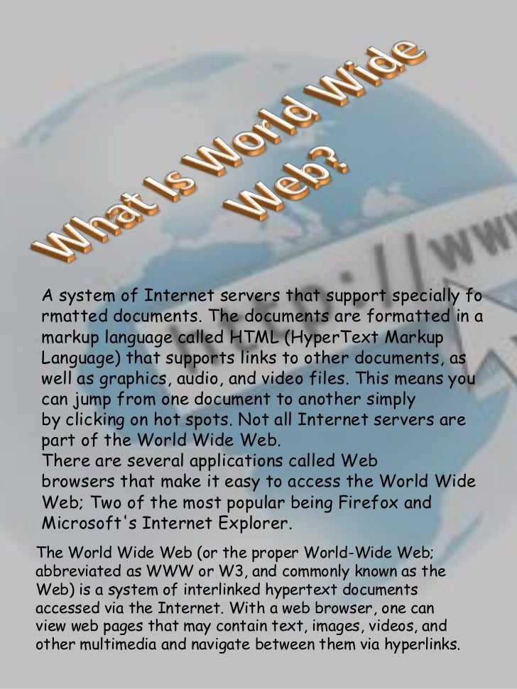 A system of Internet servers that support specially formatted documents. The documents are formatted in amarkup language c...