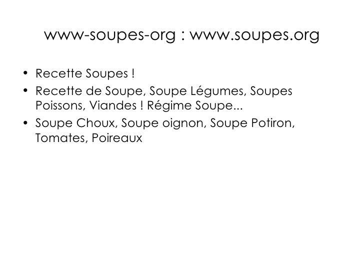 www-soupes-org : www.soupes.org <ul><li>Recette Soupes ! </li></ul><ul><li>Recette de Soupe, Soupe Légumes, Soupes Poisson...