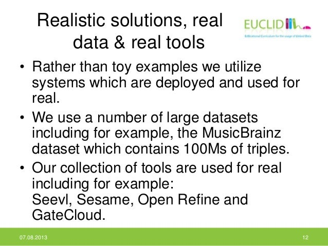 Realistic solutions, real data & real tools • Rather than toy examples we utilize systems which are deployed and used for ...
