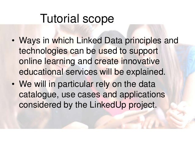 Tutorial scope • Ways in which Linked Data principles and technologies can be used to support online learning and create i...