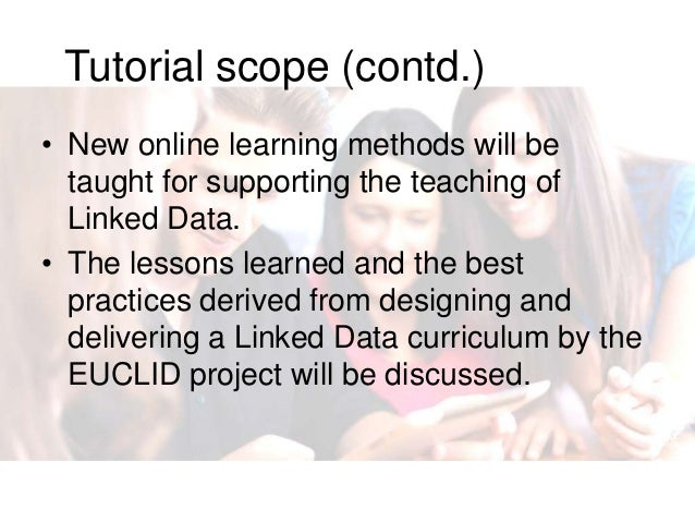 Tutorial scope (contd.) • New online learning methods will be taught for supporting the teaching of Linked Data. • The les...