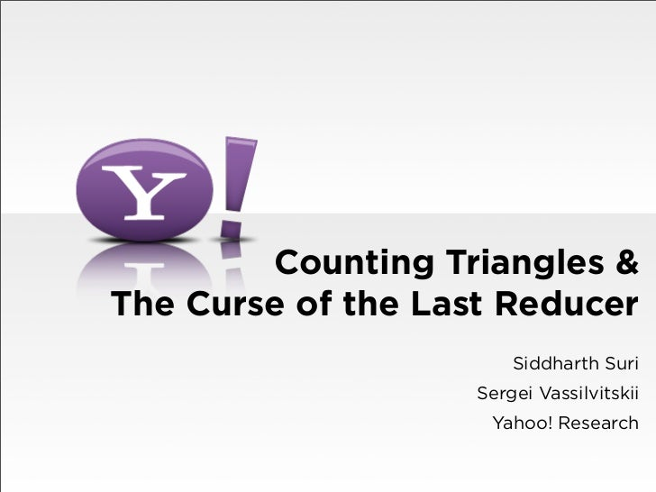 Counting Triangles &The Curse of the Last Reducer                        Siddharth Suri                    Sergei Vassilvi...