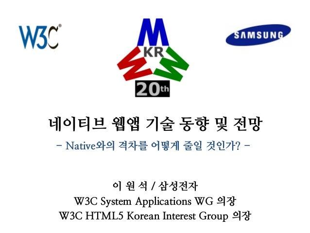 네이티브 웹앱 기술 동향 및 전망  이 원 석 / 삼성전자  W3C System Applications WG 의장  W3C HTML5 Korean Interest Group 의장  - Native와의 격차를 어떻게 줄일...